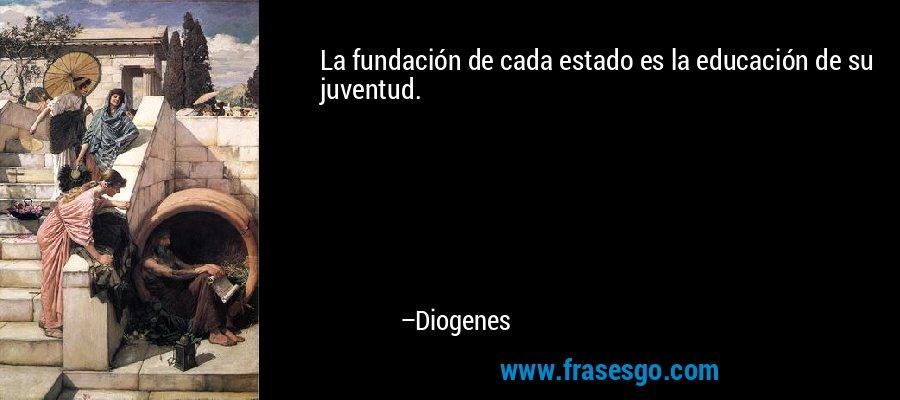 La fundación de cada estado es la educación de su juventud. – Diogenes