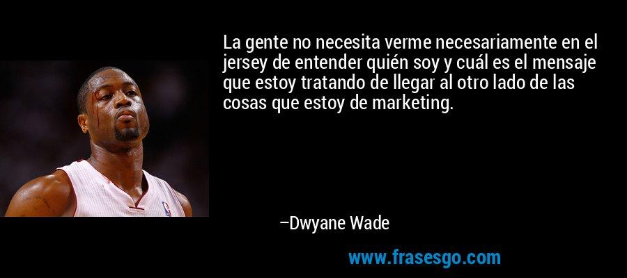 La gente no necesita verme necesariamente en el jersey de entender quién soy y cuál es el mensaje que estoy tratando de llegar al otro lado de las cosas que estoy de marketing. – Dwyane Wade