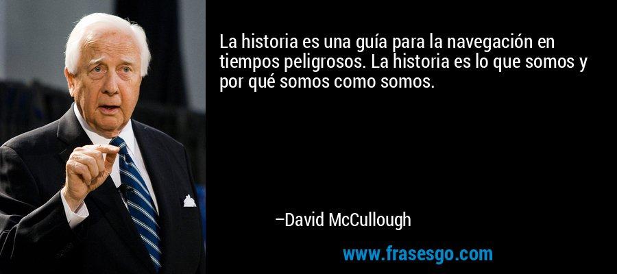 La historia es una guía para la navegación en tiempos peligrosos. La historia es lo que somos y por qué somos como somos. – David McCullough