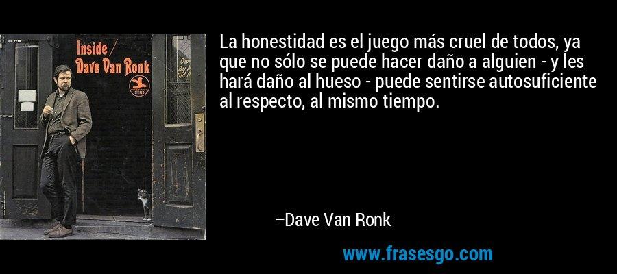 La honestidad es el juego más cruel de todos, ya que no sólo se puede hacer daño a alguien - y les hará daño al hueso - puede sentirse autosuficiente al respecto, al mismo tiempo. – Dave Van Ronk