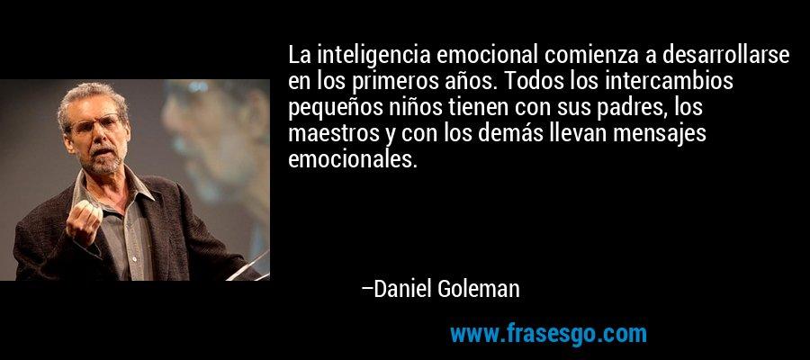 La inteligencia emocional comienza a desarrollarse en los primeros años. Todos los intercambios pequeños niños tienen con sus padres, los maestros y con los demás llevan mensajes emocionales. – Daniel Goleman