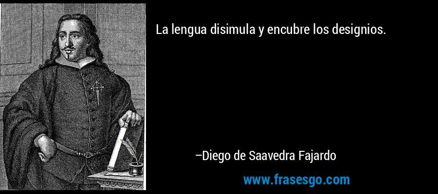 La lengua disimula y encubre los designios. – Diego de Saavedra Fajardo