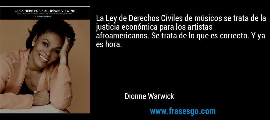 La Ley de Derechos Civiles de músicos se trata de la justicia económica para los artistas afroamericanos. Se trata de lo que es correcto. Y ya es hora. – Dionne Warwick