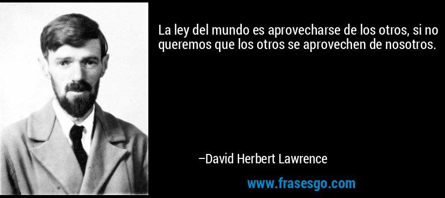 La ley del mundo es aprovecharse de los otros, si no queremos que los otros se aprovechen de nosotros. – David Herbert Lawrence