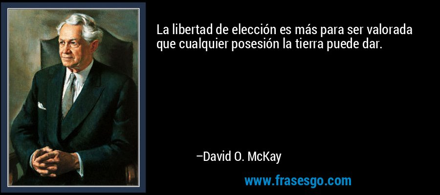 La libertad de elección es más para ser valorada que cualquier posesión la tierra puede dar. – David O. McKay