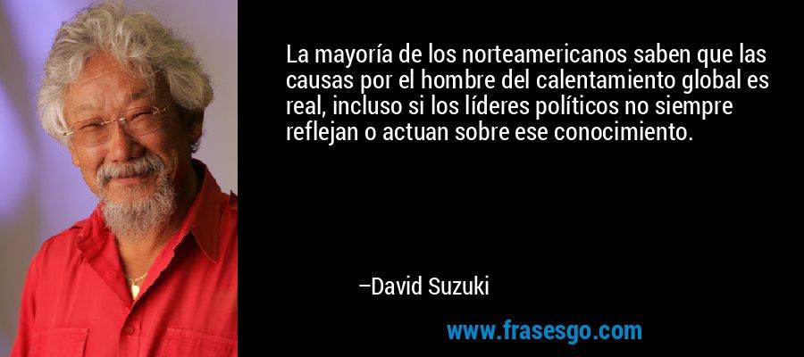 La mayoría de los norteamericanos saben que las causas por el hombre del calentamiento global es real, incluso si los líderes políticos no siempre reflejan o actuan sobre ese conocimiento. – David Suzuki