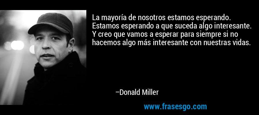 La mayoría de nosotros estamos esperando. Estamos esperando a que suceda algo interesante. Y creo que vamos a esperar para siempre si no hacemos algo más interesante con nuestras vidas. – Donald Miller