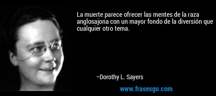 La muerte parece ofrecer las mentes de la raza anglosajona con un mayor fondo de la diversión que cualquier otro tema. – Dorothy L. Sayers