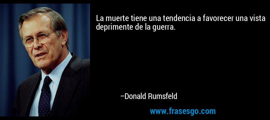 La muerte tiene una tendencia a favorecer una vista deprimente de la guerra. – Donald Rumsfeld