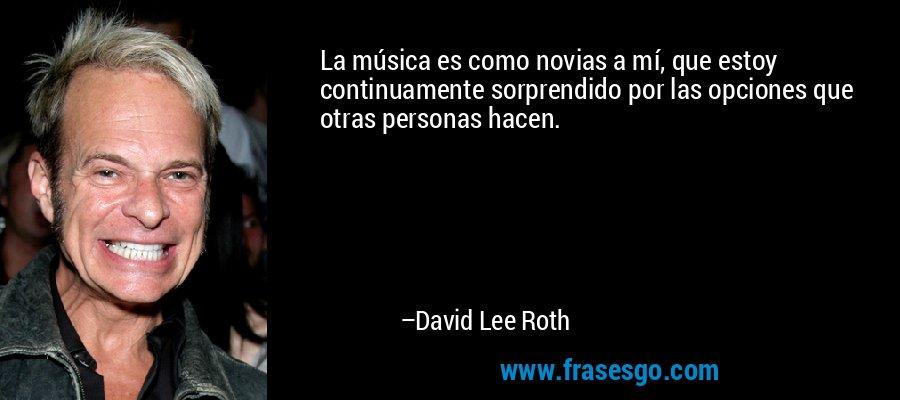 La música es como novias a mí, que estoy continuamente sorprendido por las opciones que otras personas hacen. – David Lee Roth