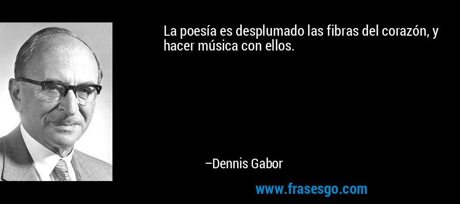 La poesía es desplumado las fibras del corazón, y hacer música con ellos. – Dennis Gabor