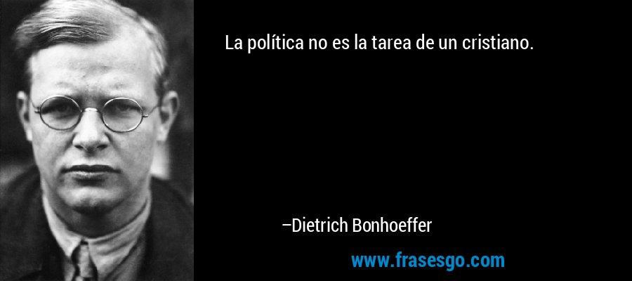 La política no es la tarea de un cristiano. – Dietrich Bonhoeffer