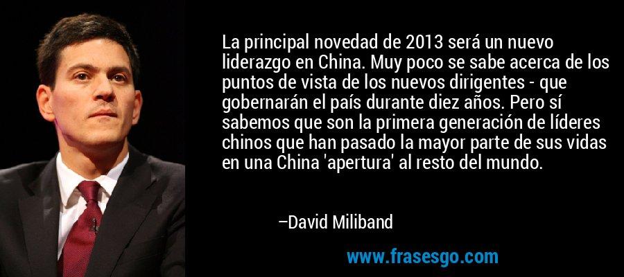La principal novedad de 2013 será un nuevo liderazgo en China. Muy poco se sabe acerca de los puntos de vista de los nuevos dirigentes - que gobernarán el país durante diez años. Pero sí sabemos que son la primera generación de líderes chinos que han pasado la mayor parte de sus vidas en una China 'apertura' al resto del mundo. – David Miliband