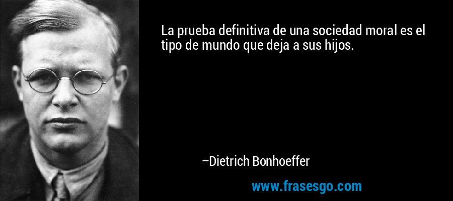 La prueba definitiva de una sociedad moral es el tipo de mundo que deja a sus hijos. – Dietrich Bonhoeffer