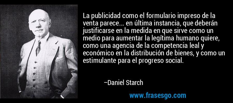 La publicidad como el formulario impreso de la venta parece... en última instancia, que deberán justificarse en la medida en que sirve como un medio para aumentar la legítima humano quiere, como una agencia de la competencia leal y económico en la distribución de bienes, y como un estimulante para el progreso social. – Daniel Starch