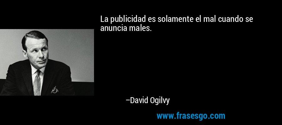 La publicidad es solamente el mal cuando se anuncia males. – David Ogilvy