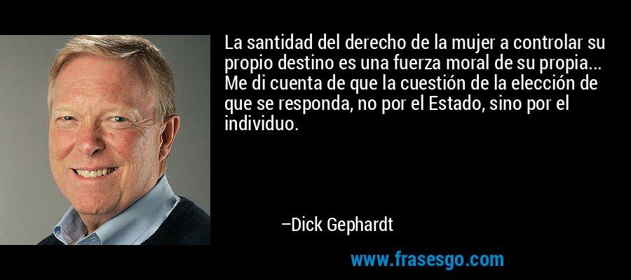 La santidad del derecho de la mujer a controlar su propio destino es una fuerza moral de su propia... Me di cuenta de que la cuestión de la elección de que se responda, no por el Estado, sino por el individuo. – Dick Gephardt