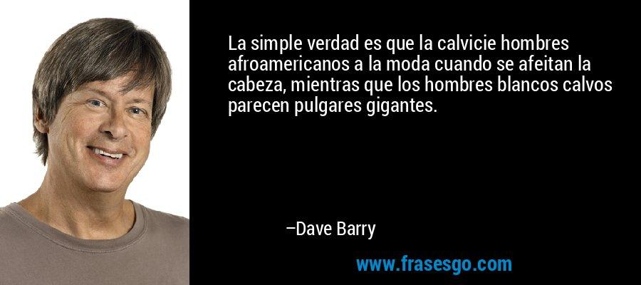 La simple verdad es que la calvicie hombres afroamericanos a la moda cuando se afeitan la cabeza, mientras que los hombres blancos calvos parecen pulgares gigantes. – Dave Barry
