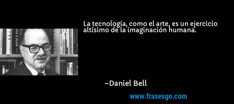 La tecnología, como el arte, es un ejercicio altísimo de la imaginación humana. – Daniel Bell