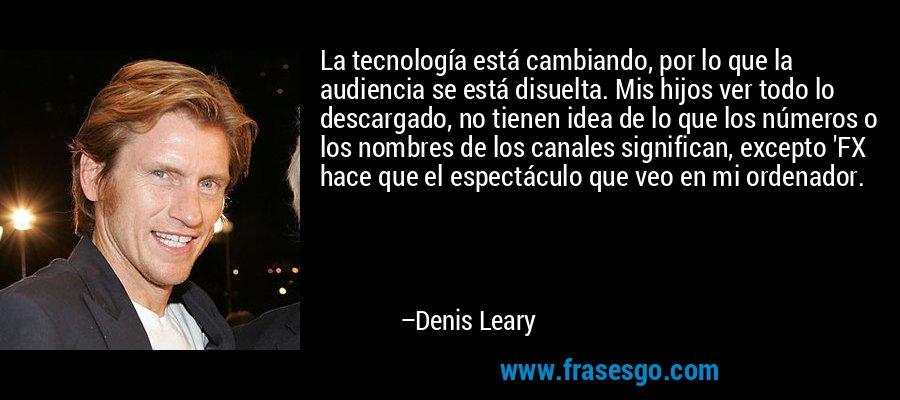 La tecnología está cambiando, por lo que la audiencia se está disuelta. Mis hijos ver todo lo descargado, no tienen idea de lo que los números o los nombres de los canales significan, excepto 'FX hace que el espectáculo que veo en mi ordenador. – Denis Leary