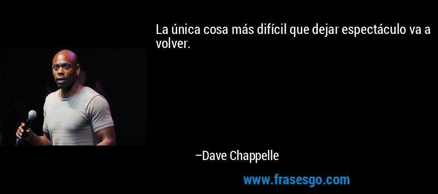 La única cosa más difícil que dejar espectáculo va a volver. – Dave Chappelle
