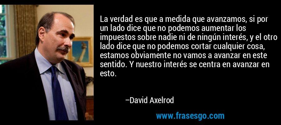 La verdad es que a medida que avanzamos, si por un lado dice que no podemos aumentar los impuestos sobre nadie ni de ningún interés, y el otro lado dice que no podemos cortar cualquier cosa, estamos obviamente no vamos a avanzar en este sentido. Y nuestro interés se centra en avanzar en esto. – David Axelrod