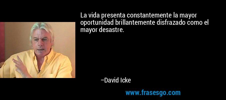 La vida presenta constantemente la mayor oportunidad brillantemente disfrazado como el mayor desastre. – David Icke