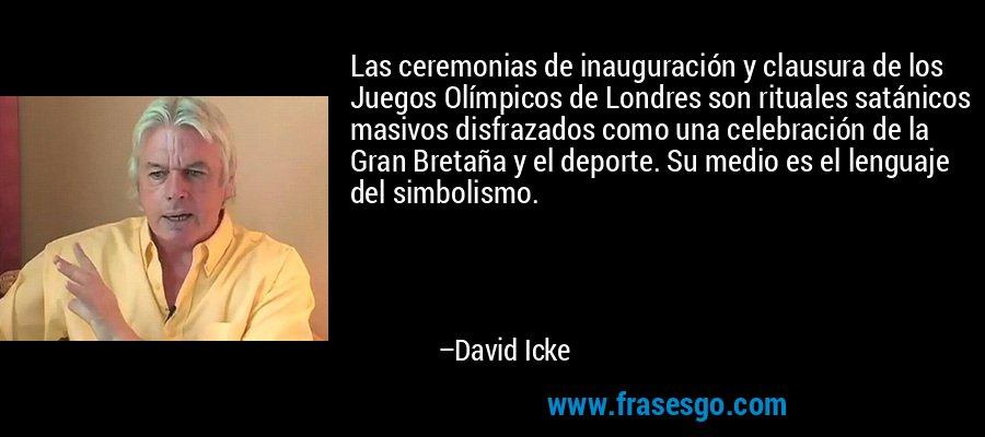 Las ceremonias de inauguración y clausura de los Juegos Olímpicos de Londres son rituales satánicos masivos disfrazados como una celebración de la Gran Bretaña y el deporte. Su medio es el lenguaje del simbolismo. – David Icke