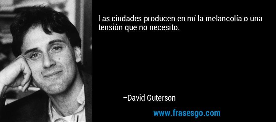 Las ciudades producen en mí la melancolía o una tensión que no necesito. – David Guterson