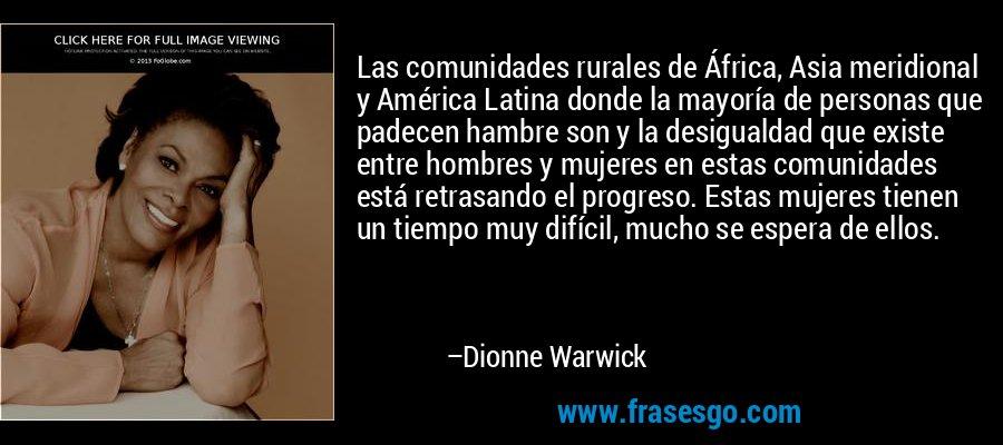 Las comunidades rurales de África, Asia meridional y América Latina donde la mayoría de personas que padecen hambre son y la desigualdad que existe entre hombres y mujeres en estas comunidades está retrasando el progreso. Estas mujeres tienen un tiempo muy difícil, mucho se espera de ellos. – Dionne Warwick