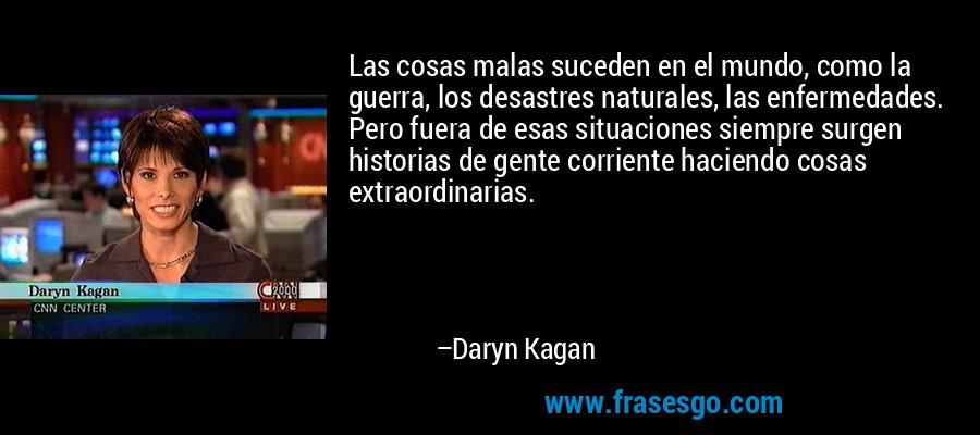 Las cosas malas suceden en el mundo, como la guerra, los desastres naturales, las enfermedades. Pero fuera de esas situaciones siempre surgen historias de gente corriente haciendo cosas extraordinarias. – Daryn Kagan