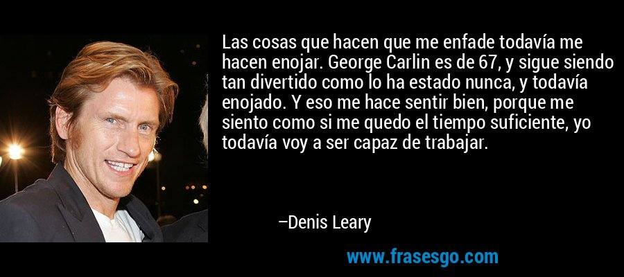 Las cosas que hacen que me enfade todavía me hacen enojar. George Carlin es de 67, y sigue siendo tan divertido como lo ha estado nunca, y todavía enojado. Y eso me hace sentir bien, porque me siento como si me quedo el tiempo suficiente, yo todavía voy a ser capaz de trabajar. – Denis Leary