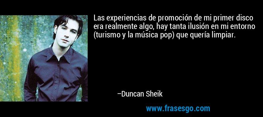 Las experiencias de promoción de mi primer disco era realmente algo, hay tanta ilusión en mi entorno (turismo y la música pop) que quería limpiar. – Duncan Sheik