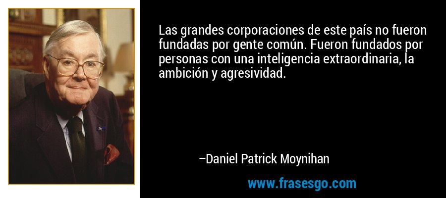 Las grandes corporaciones de este país no fueron fundadas por gente común. Fueron fundados por personas con una inteligencia extraordinaria, la ambición y agresividad. – Daniel Patrick Moynihan