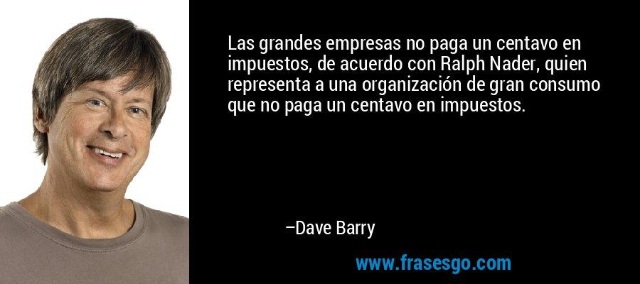 Las grandes empresas no paga un centavo en impuestos, de acuerdo con Ralph Nader, quien representa a una organización de gran consumo que no paga un centavo en impuestos. – Dave Barry