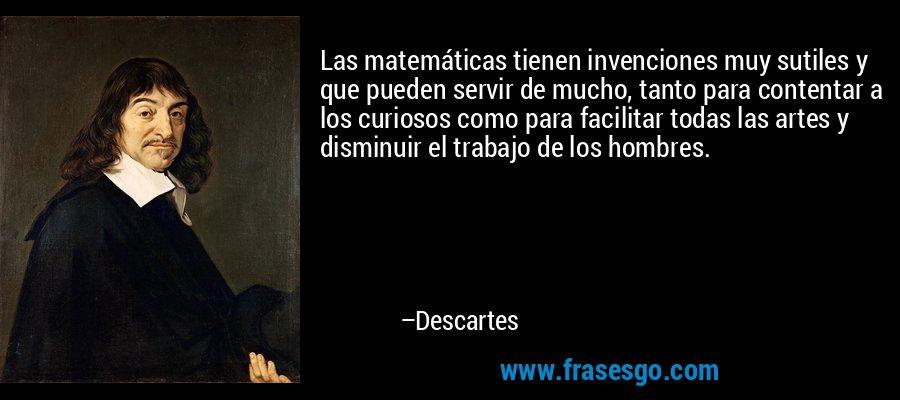Las matemáticas tienen invenciones muy sutiles y que pueden servir de mucho, tanto para contentar a los curiosos como para facilitar todas las artes y disminuir el trabajo de los hombres. – Descartes