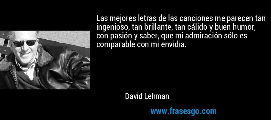 Las mejores letras de las canciones me parecen tan ingenioso, tan brillante, tan cálido y buen humor, con pasión y saber, que mi admiración sólo es comparable con mi envidia. – David Lehman