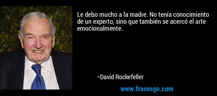 Le debo mucho a la madre. No tenía conocimiento de un experto, sino que también se acercó el arte emocionalmente. – David Rockefeller