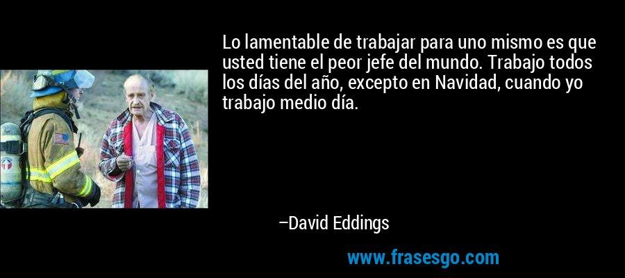 Lo lamentable de trabajar para uno mismo es que usted tiene el peor jefe del mundo. Trabajo todos los días del año, excepto en Navidad, cuando yo trabajo medio día. – David Eddings