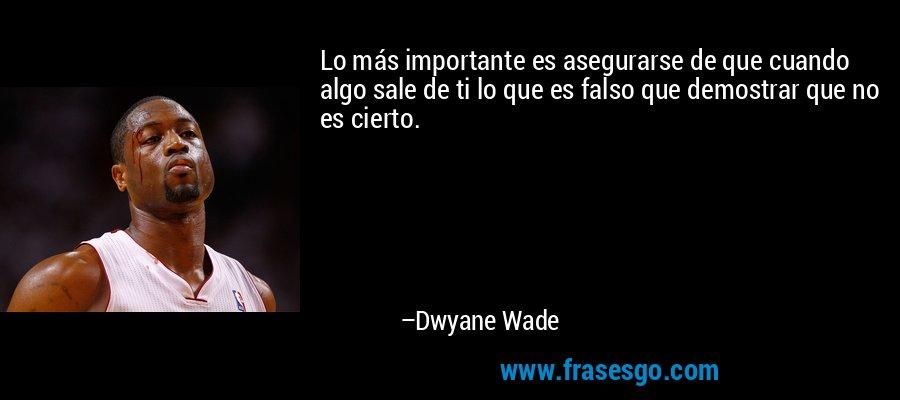 Lo más importante es asegurarse de que cuando algo sale de ti lo que es falso que demostrar que no es cierto. – Dwyane Wade