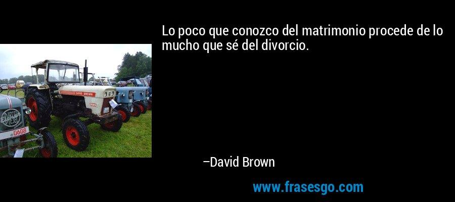 Lo poco que conozco del matrimonio procede de lo mucho que sé del divorcio. – David Brown