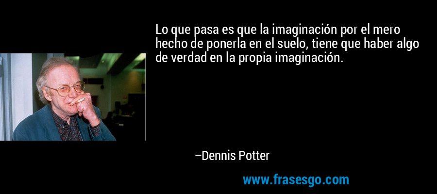 Lo que pasa es que la imaginación por el mero hecho de ponerla en el suelo, tiene que haber algo de verdad en la propia imaginación. – Dennis Potter