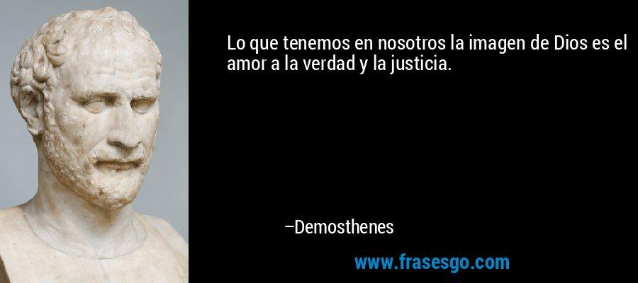 Lo que tenemos en nosotros la imagen de Dios es el amor a la verdad y la justicia. – Demosthenes