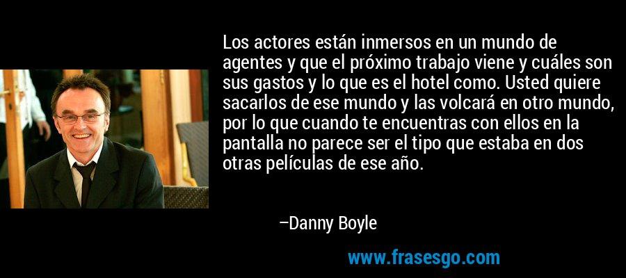 Los actores están inmersos en un mundo de agentes y que el próximo trabajo viene y cuáles son sus gastos y lo que es el hotel como. Usted quiere sacarlos de ese mundo y las volcará en otro mundo, por lo que cuando te encuentras con ellos en la pantalla no parece ser el tipo que estaba en dos otras películas de ese año. – Danny Boyle