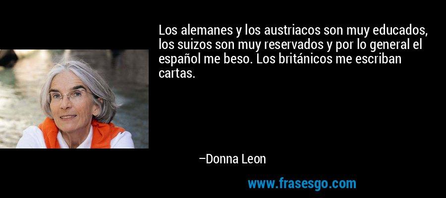Los alemanes y los austriacos son muy educados, los suizos son muy reservados y por lo general el español me beso. Los británicos me escriban cartas. – Donna Leon