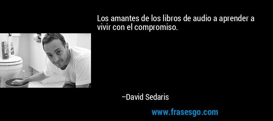 Los amantes de los libros de audio a aprender a vivir con el compromiso. – David Sedaris