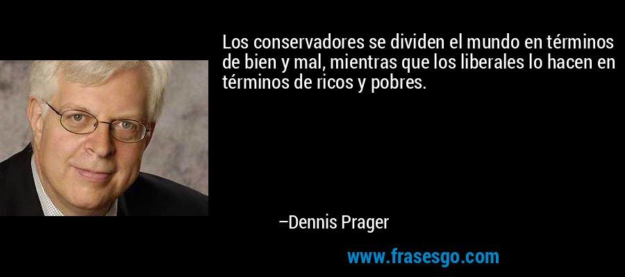 Los conservadores se dividen el mundo en términos de bien y mal, mientras que los liberales lo hacen en términos de ricos y pobres. – Dennis Prager