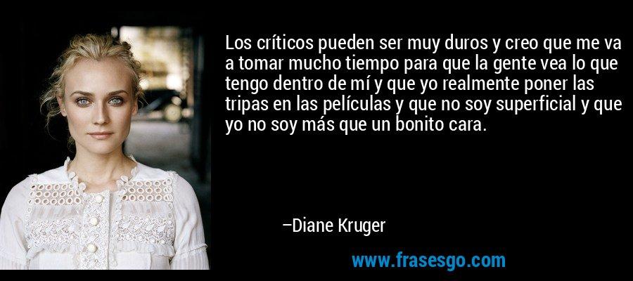 Los críticos pueden ser muy duros y creo que me va a tomar mucho tiempo para que la gente vea lo que tengo dentro de mí y que yo realmente poner las tripas en las películas y que no soy superficial y que yo no soy más que un bonito cara. – Diane Kruger