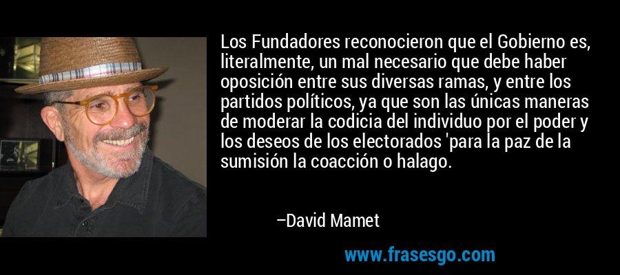 Los Fundadores reconocieron que el Gobierno es, literalmente, un mal necesario que debe haber oposición entre sus diversas ramas, y entre los partidos políticos, ya que son las únicas maneras de moderar la codicia del individuo por el poder y los deseos de los electorados 'para la paz de la sumisión la coacción o halago. – David Mamet