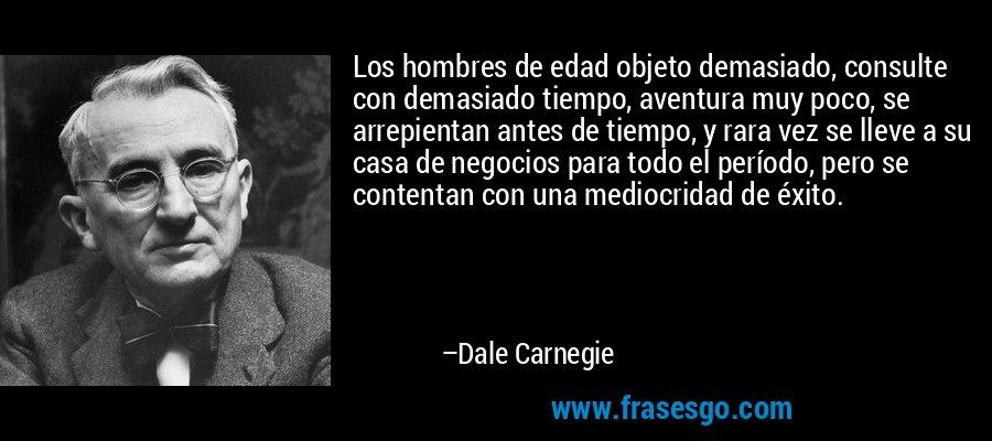 Los hombres de edad objeto demasiado, consulte con demasiado tiempo, aventura muy poco, se arrepientan antes de tiempo, y rara vez se lleve a su casa de negocios para todo el período, pero se contentan con una mediocridad de éxito. – Dale Carnegie